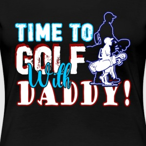 TIME TO GOLF WITH DADDY SHIRT - Women's Premium T-Shirt