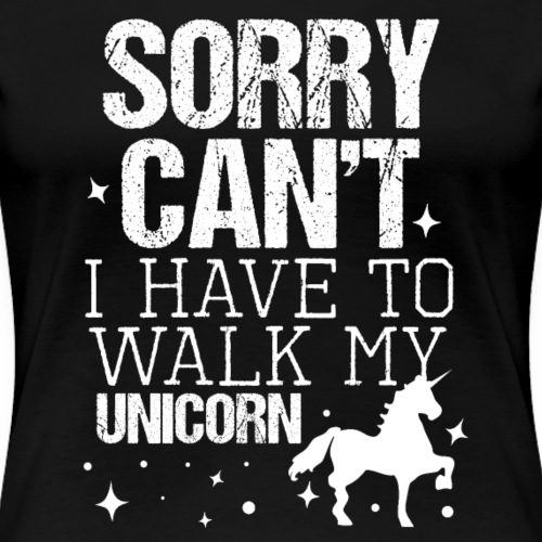 SORRY CAN'T I HAVE TO WALK MY UNICORN - Women's Premium T-Shirt