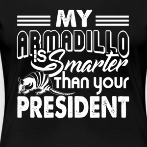 MY ARMADILLO IS SMARTER THAN PRESIDENT SHIRT - Women's Premium T-Shirt