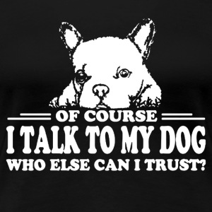 OF COURSE I TALK TO MY DOG SHIRT - Women's Premium T-Shirt