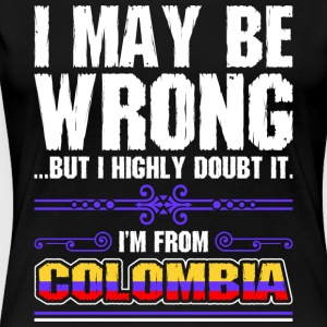 I May Be Wrong Im From Colombia - Women's Premium T-Shirt