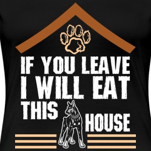 If You Leave I Will Eat This House Doberman - Women's Premium T-Shirt
