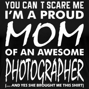 You Cant Scare Me Proud Mom Awesome Photographer - Women's Premium T-Shirt
