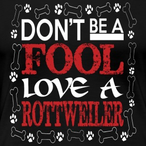 Dont Be A Fool Love A Rottweiler - Women's Premium T-Shirt