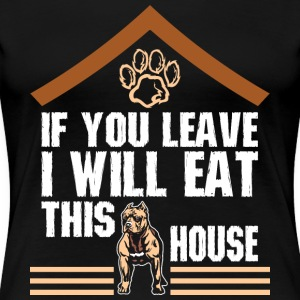 If You Leave I Will Eat This House Pitbull - Women's Premium T-Shirt