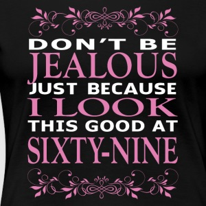 Dont be Jealous I look this good at sixty nine - Women's Premium T-Shirt