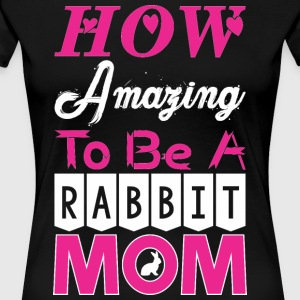 How Amazing To Be A Rabbit Mom - Women's Premium T-Shirt