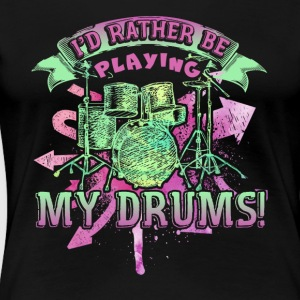 ID RATHER BE PLAYING MY DRUMS SHIRT - Women's Premium T-Shirt