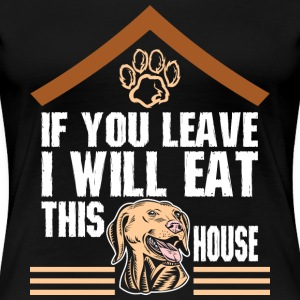 You Leave I Will Eat This House Golden Retriever - Women's Premium T-Shirt
