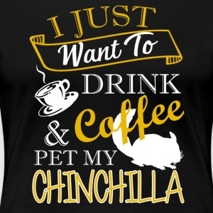 Drink Coffee And Pet My Chinchilla Shirt - Women's Premium T-Shirt