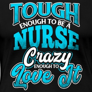 Tough Enough To Be A Nurse Crazy Enough To Love It - Women's Premium T-Shirt