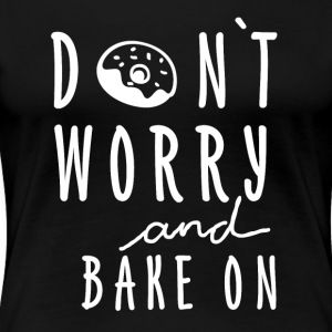 Dont worry and bake on! - Women's Premium T-Shirt