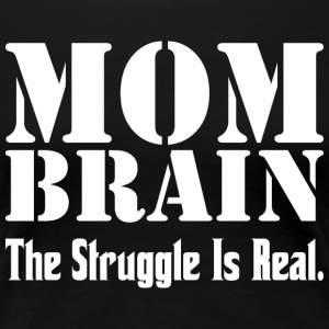 Mom Brain The Struggle Is Real - Women's Premium T-Shirt