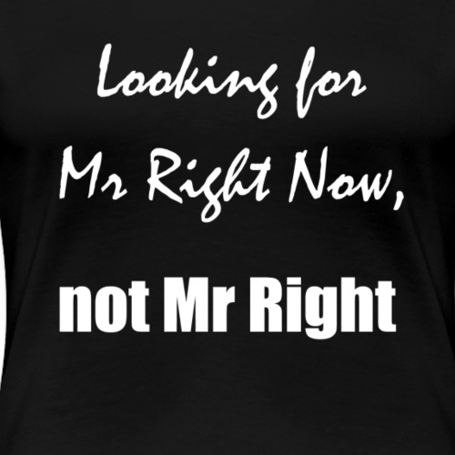 Looking for Mr Right Now not Mr Right! - Women's Premium T-Shirt