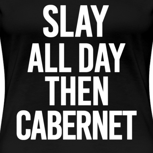 SLAY ALL DAY THEN CABERNET - Women's Premium T-Shirt