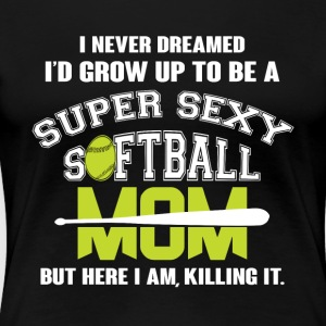 Grow Up To Be A Super Sexy Softball Mom T Shirt - Women's Premium T-Shirt