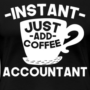 Instant Accountant Just Add Coffee - Women's Premium T-Shirt
