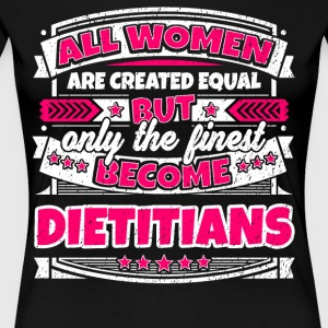 Women Are Created Equal Finest Become Dietitians - Women's Premium T-Shirt