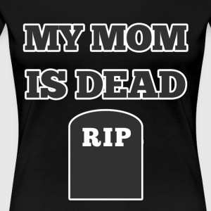 My Mom is Dead RIP - Women's Premium T-Shirt