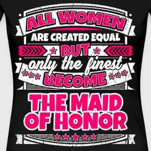 Women Created Equal Finest Become Maid Of Honor - Women's Premium T-Shirt