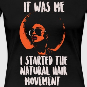 It Was Me. I Started the Natural Hair Movement. - Women's Premium T-Shirt