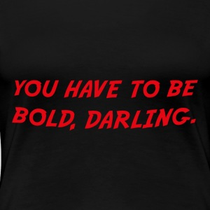 you have to be bold darling - Women's Premium T-Shirt