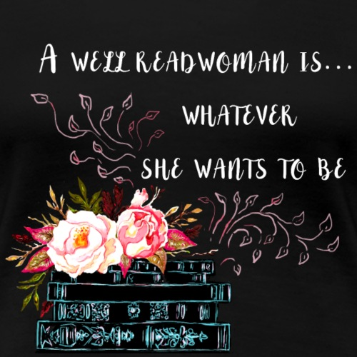 A Well Read Woman Is Whatever She Wants To Be - Women's Premium T-Shirt