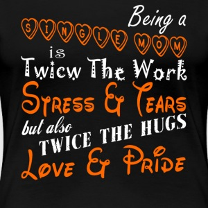 Being A Single Mom Is Twice The Work T Shirt - Women's Premium T-Shirt