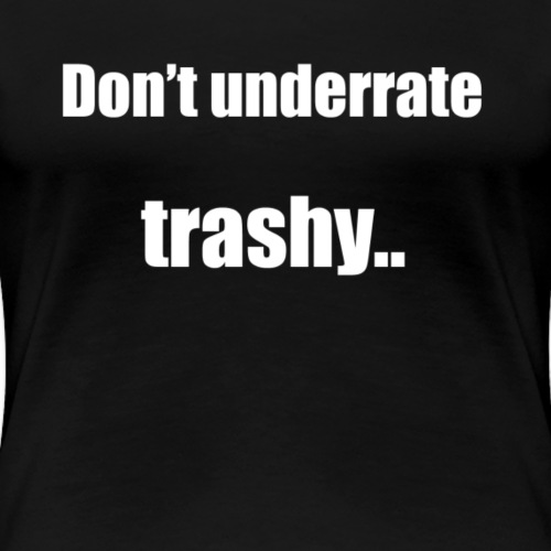 Don't underrate trashy! - Women's Premium T-Shirt