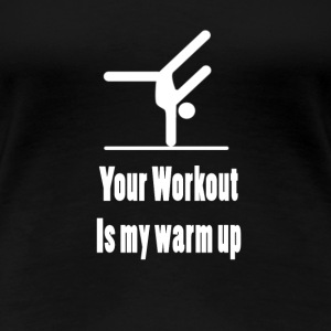Your workout, My warm up - Women's Premium T-Shirt
