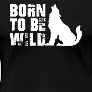 Wolf Born To Be Wild Shirt - Women's Premium T-Shirt