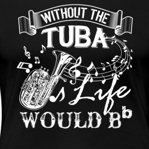 Life Without Tuba Shirt - Women's Premium T-Shirt