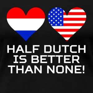 Half Dutch Is Better Than None - Women's Premium T-Shirt