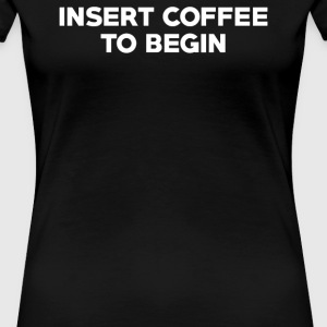 INSERT COFFEE TO BEGIN - Women's Premium T-Shirt