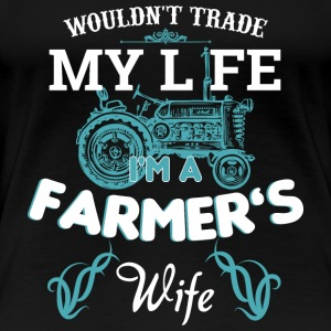 Wouldn't trade my life, I'm a Farmers Wife - Women's Premium T-Shirt