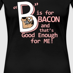 B Is For Bacon - Women's Premium T-Shirt