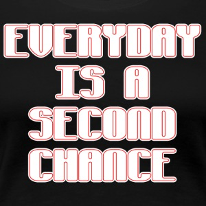 Everyday is a second chance - Women's Premium T-Shirt