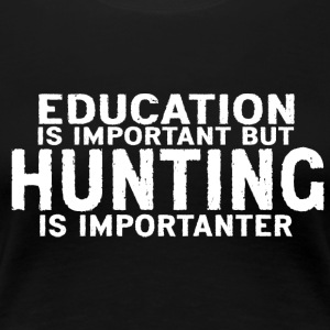 Education is important but Hunting is importanter - Women's Premium T-Shirt