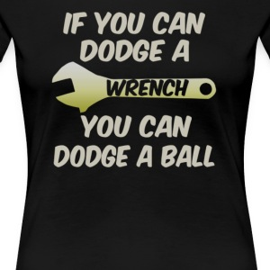 If you can dodge a wrench you can dodge a ball - Women's Premium T-Shirt