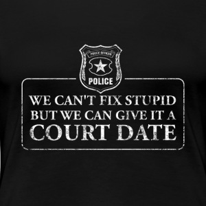 Can't Fix Stupid But Can Give It A Court Date - Women's Premium T-Shirt