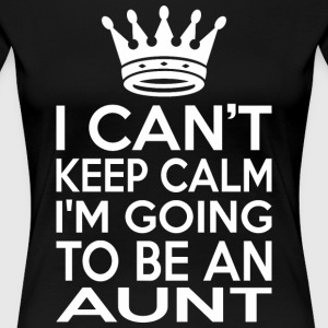 I Cant Keep Calm Im Going To Be An Aunt - Women's Premium T-Shirt