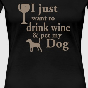 just want to drink wine and pet my dog - Women's Premium T-Shirt