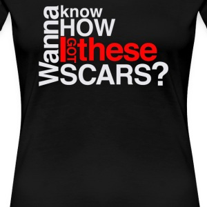 Wanna know how i got these scars - Women's Premium T-Shirt