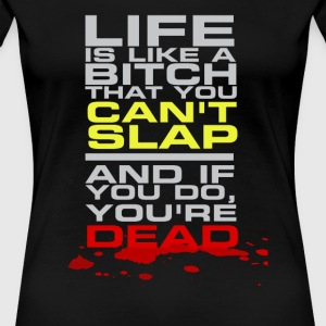 Life is like a bitch that you can't slap - Women's Premium T-Shirt