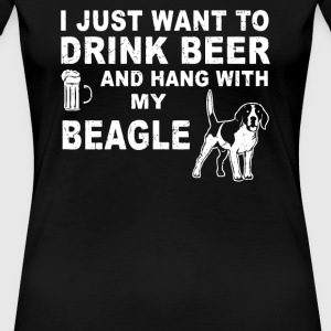 I Just Want To Drink Beer And Hang With My Beagle - Women's Premium T-Shirt