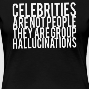 Celebrities Are Not People They Are Group Hallucin - Women's Premium T-Shirt
