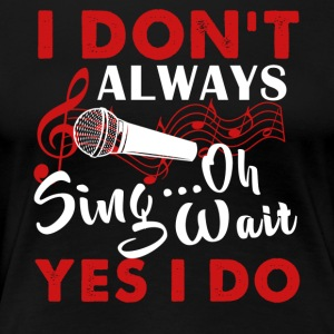Always Sing Shirt - Women's Premium T-Shirt