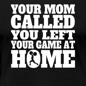You Left Your Game At Home Funny Weightlifting - Women's Premium T-Shirt