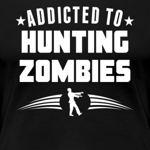 Addicted To Hunting Zombies Funny Zombie - Women's Premium T-Shirt