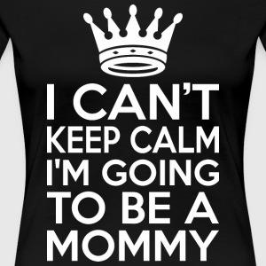 I Cant Keep Calm Im Going To Be A Mommy - Women's Premium T-Shirt